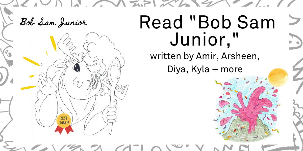 """Read """"Bob Sam Junior"""" appears on the right hand side of the screen, with """"written by Amir, Arsheen, Diya, Kyla + more"""" underneath. On the left there is an image of what looks like a cartoon moose with a chefs hat on who is holding up a spoon and had on a badge of Best Baker. Beneath the title there is an image of an exploding volcano. The lava is pink and shooting out gummy candy."""